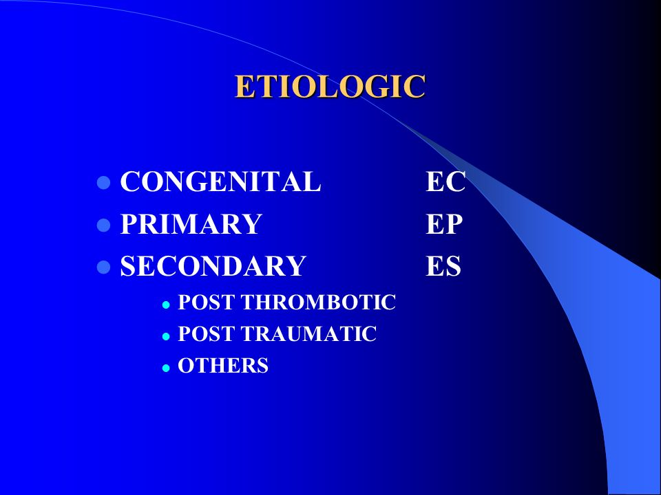 ETIOLOGIC CONGENITAL EC PRIMARY EP SECONDARY ES POST THROMBOTIC