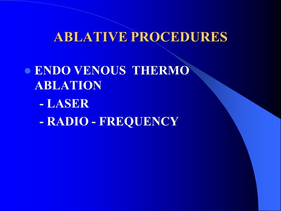 ABLATIVE PROCEDURES ENDO VENOUS THERMO ABLATION - LASER
