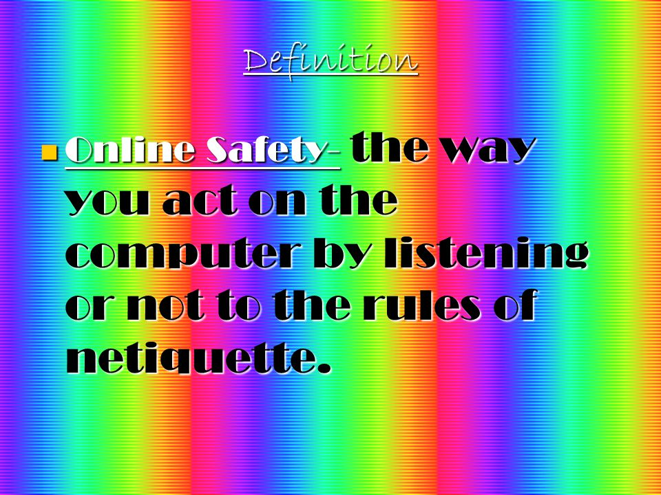 Definition Online Safety- the way you act on the computer by listening or not to the rules of netiquette.