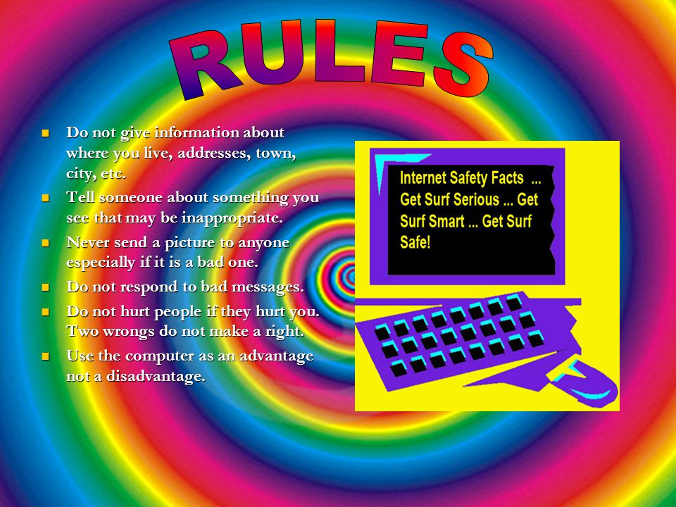 RULES Do not give information about where you live, addresses, town, city, etc. Tell someone about something you see that may be inappropriate.