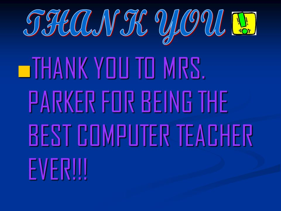 THANK YOU TO MRS. PARKER FOR BEING THE BEST COMPUTER TEACHER EVER!!!
