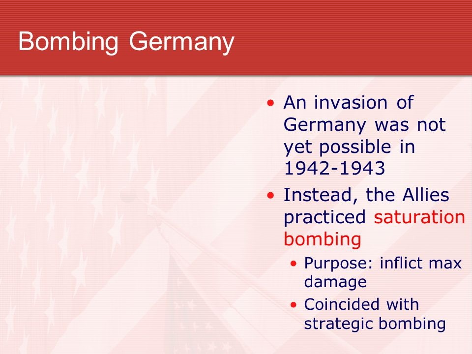Bombing Germany An invasion of Germany was not yet possible in 1942-1943. Instead, the Allies practiced saturation bombing.
