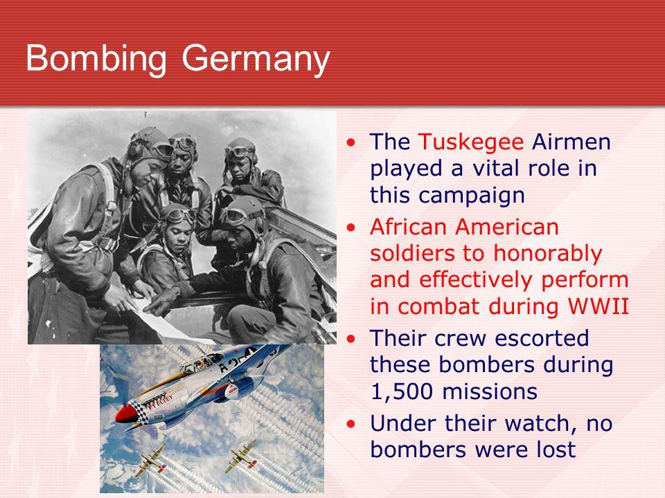 Bombing Germany The Tuskegee Airmen played a vital role in this campaign.