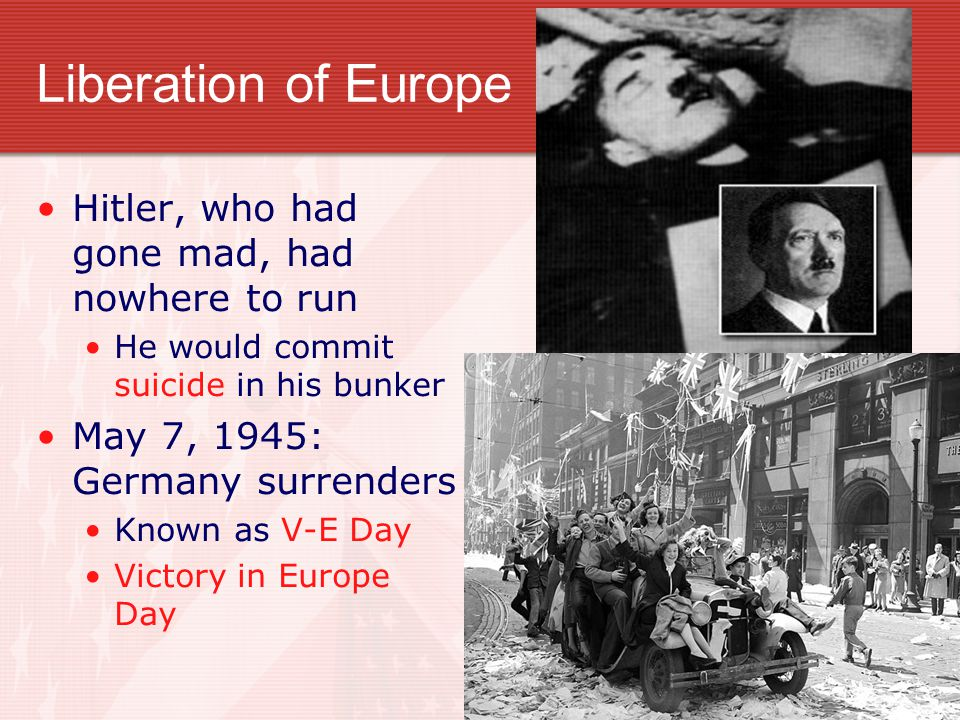 Liberation of Europe Hitler, who had gone mad, had nowhere to run