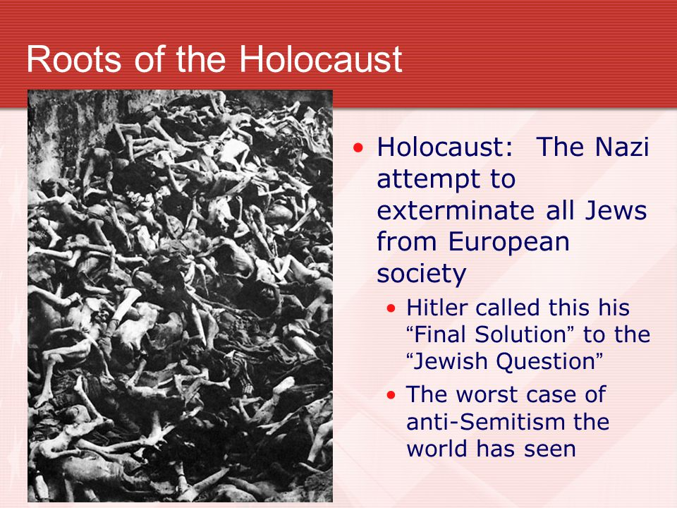 Roots of the Holocaust Holocaust: The Nazi attempt to exterminate all Jews from European society.