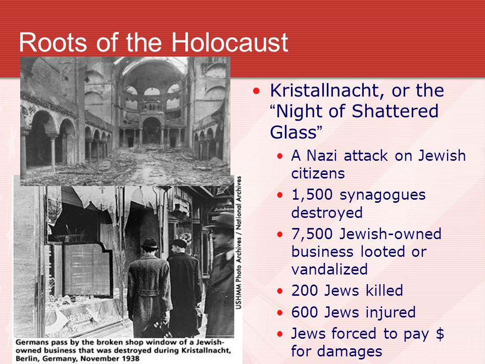 Roots of the Holocaust Kristallnacht, or the Night of Shattered Glass A Nazi attack on Jewish citizens.