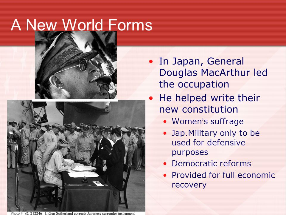 A New World Forms In Japan, General Douglas MacArthur led the occupation. He helped write their new constitution.