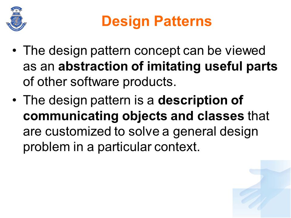 Design Patterns The design pattern concept can be viewed as an abstraction of imitating useful parts of other software products.
