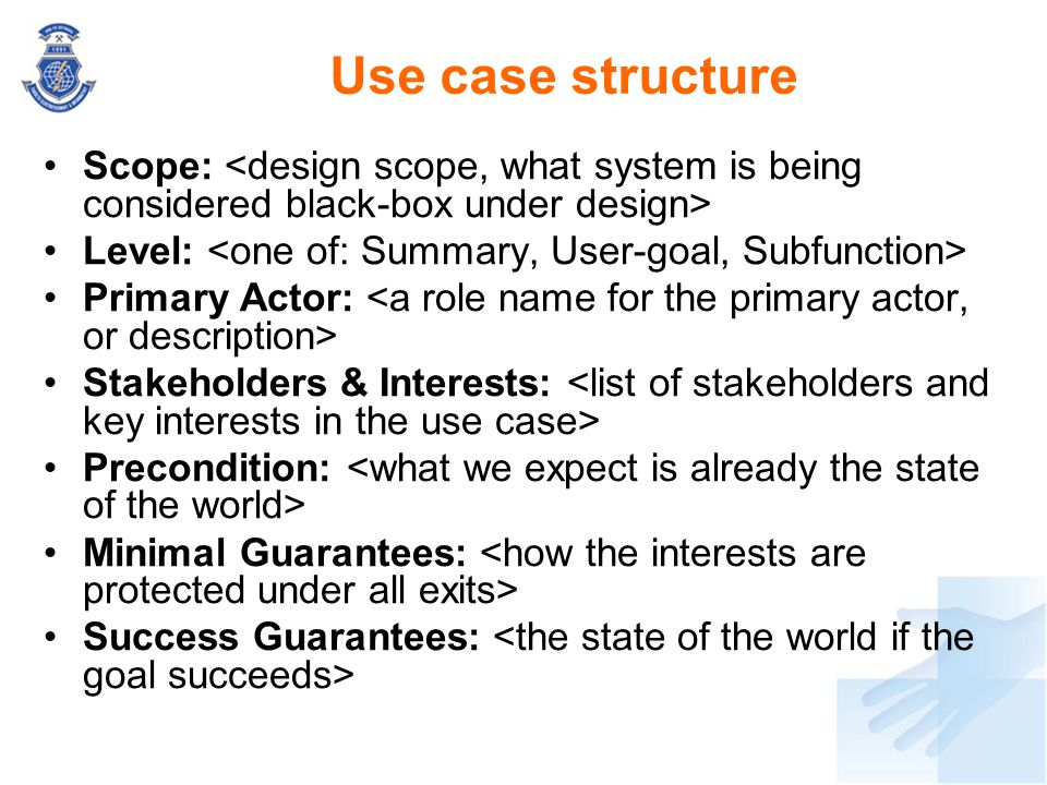 Use case structure Scope: <design scope, what system is being considered black-box under design> Level: <one of: Summary, User-goal, Subfunction>