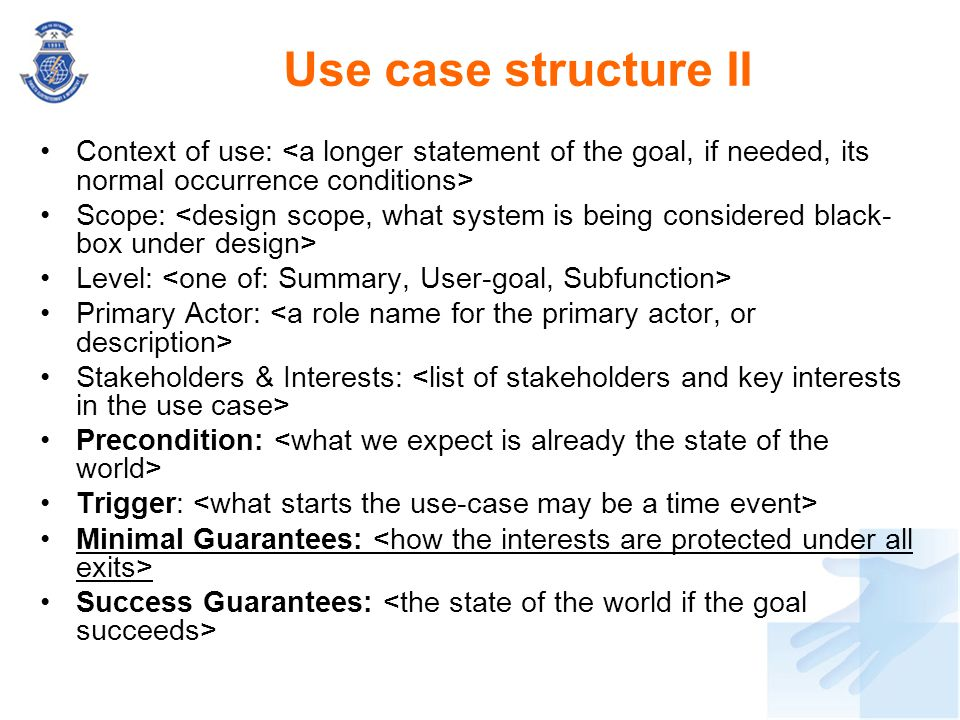 Use case structure II Context of use: <a longer statement of the goal, if needed, its normal occurrence conditions>