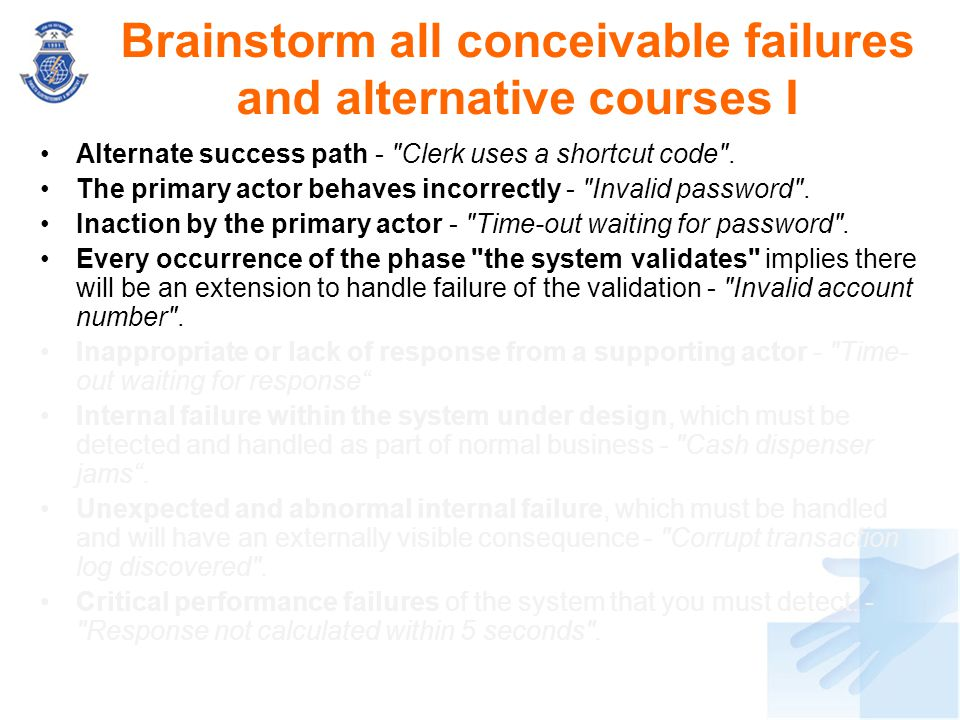 Brainstorm all conceivable failures and alternative courses I