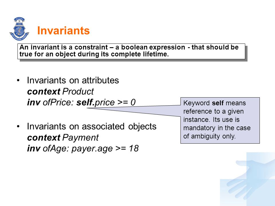 Invariants An invariant is a constraint – a boolean expression - that should be true for an object during its complete lifetime.