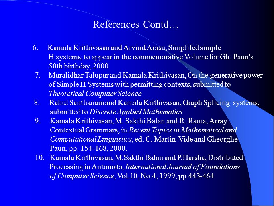 References Contd… 6. Kamala Krithivasan and Arvind Arasu, Simplifed simple. H systems, to appear in the commemorative Volume for Gh. Paun s.