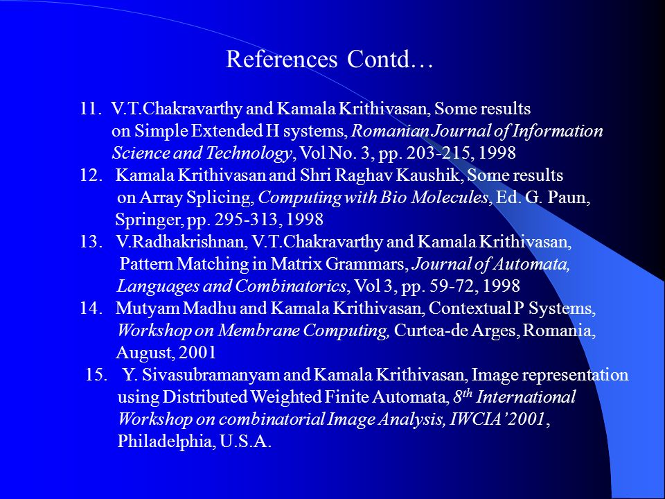 References Contd… 11. V.T.Chakravarthy and Kamala Krithivasan, Some results. on Simple Extended H systems, Romanian Journal of Information.