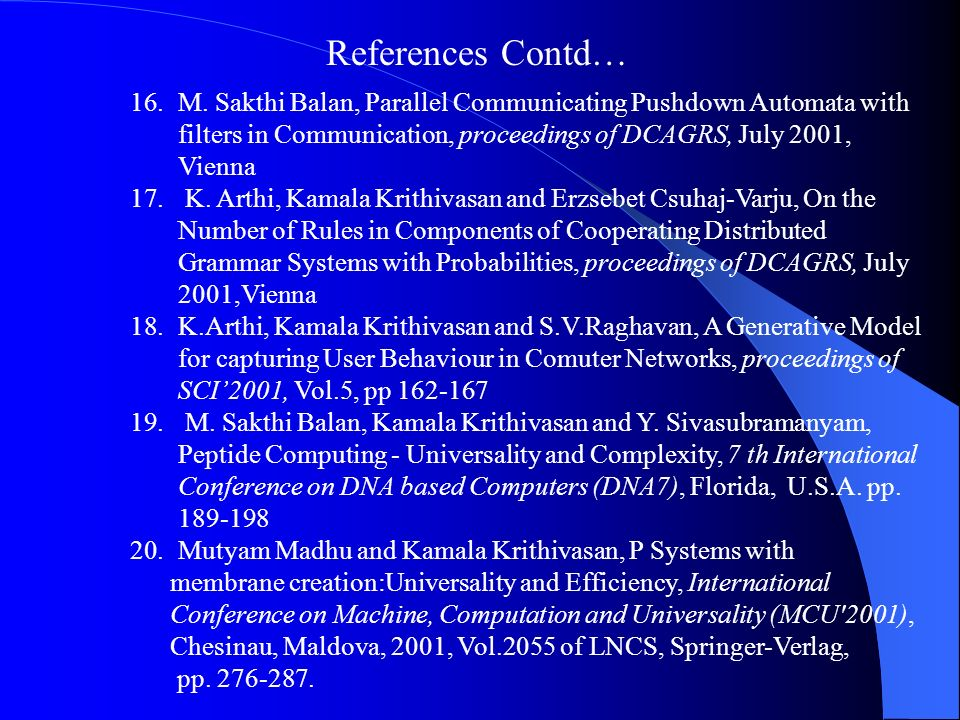 References Contd… M. Sakthi Balan, Parallel Communicating Pushdown Automata with filters in Communication, proceedings of DCAGRS, July 2001, Vienna.