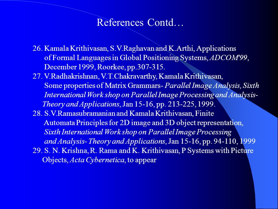 References Contd… 26. Kamala Krithivasan, S.V.Raghavan and K.Arthi, Applications. of Formal Languages in Global Positioning Systems, ADCOM 99,