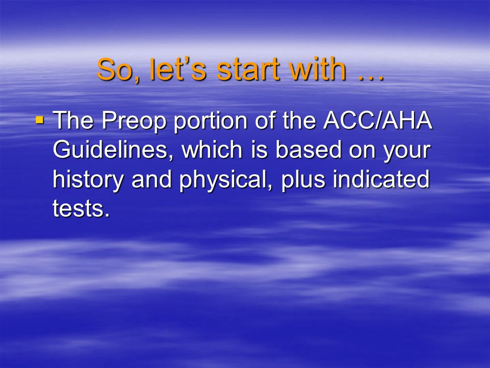 So, let's start with … The Preop portion of the ACC/AHA Guidelines, which is based on your history and physical, plus indicated tests.