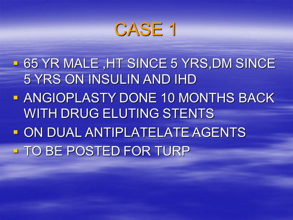 CASE 1 65 YR MALE ,HT SINCE 5 YRS,DM SINCE 5 YRS ON INSULIN AND IHD