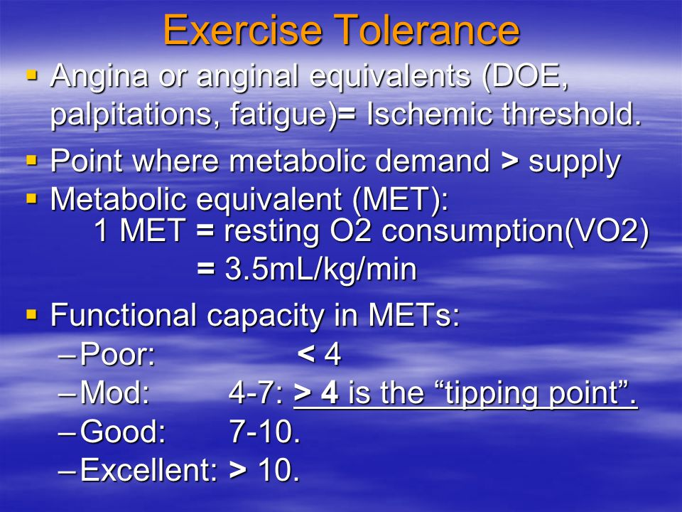 Exercise Tolerance Angina or anginal equivalents (DOE, palpitations, fatigue)= Ischemic threshold. Point where metabolic demand > supply.