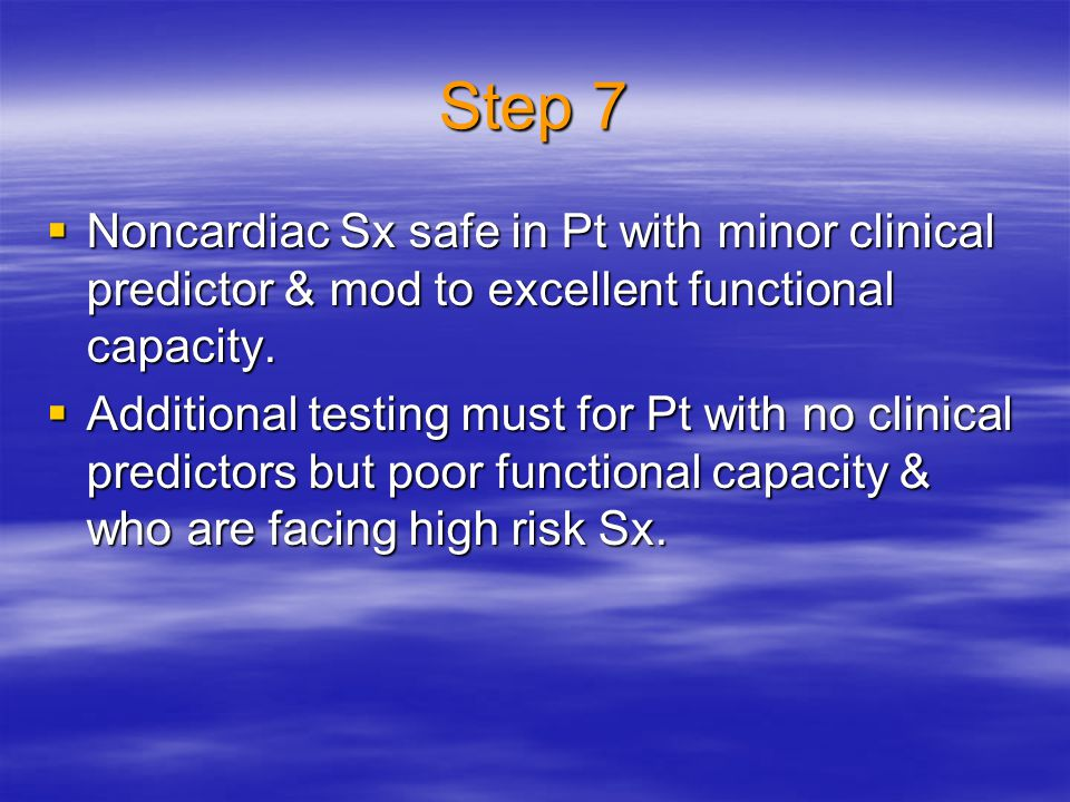 Step 7 Noncardiac Sx safe in Pt with minor clinical predictor & mod to excellent functional capacity.