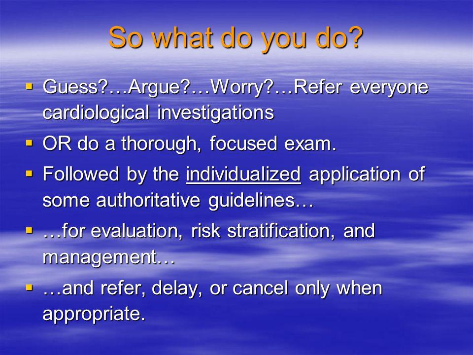 So what do you do Guess …Argue …Worry …Refer everyone cardiological investigations. OR do a thorough, focused exam.