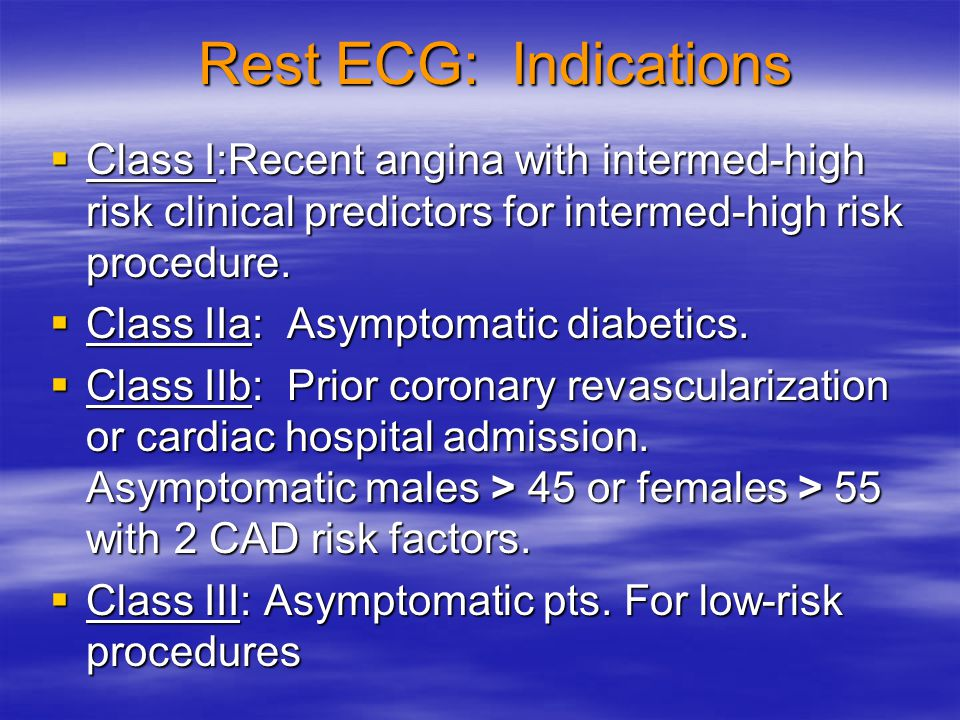 Rest ECG: Indications Class I:Recent angina with intermed-high risk clinical predictors for intermed-high risk procedure.