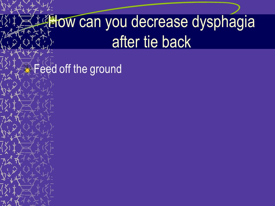 How can you decrease dysphagia after tie back