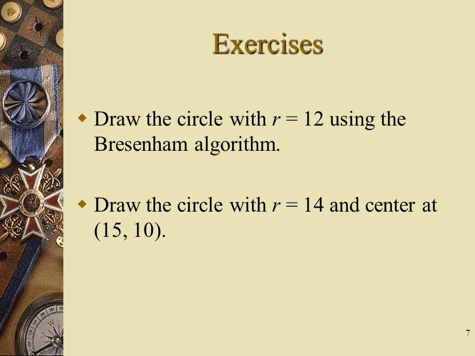 Exercises Draw the circle with r = 12 using the Bresenham algorithm.