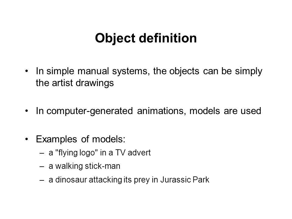 Object definition In simple manual systems, the objects can be simply the artist drawings. In computer-generated animations, models are used.