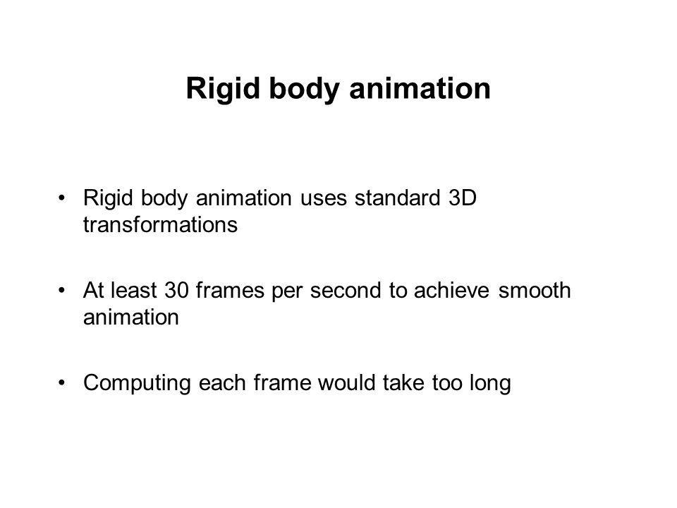 Rigid body animation Rigid body animation uses standard 3D transformations. At least 30 frames per second to achieve smooth animation.