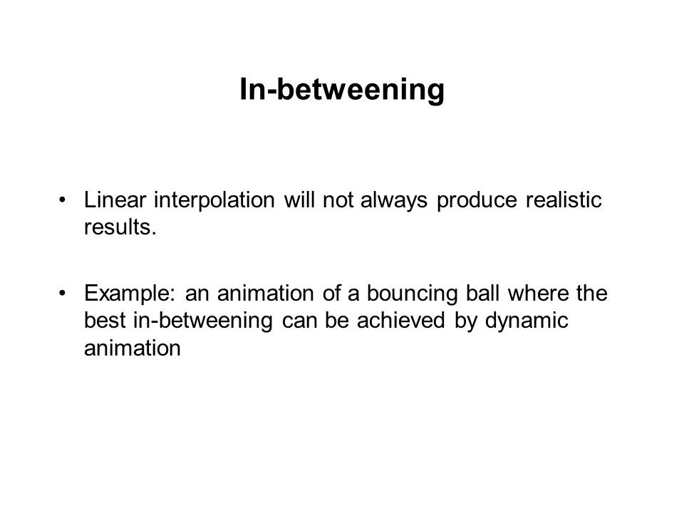 In-betweening Linear interpolation will not always produce realistic results.