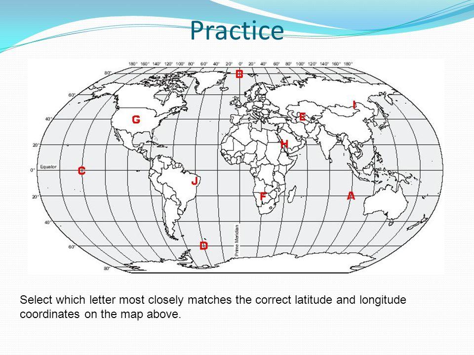 Practice 1.Approximate location. 20S,20E = F, 20S,100E=A, 20N,40E = H, 60S,40W = D, 10S,40W=J, 0,140=C, 40N,100W=G, 80N,0=B, 40N,60E=E, 50N,120E=I.
