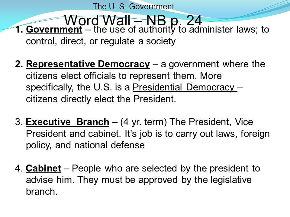 The U. S. Government Word Wall – NB p. 24. Government – the use of authority to administer laws; to control, direct, or regulate a society.