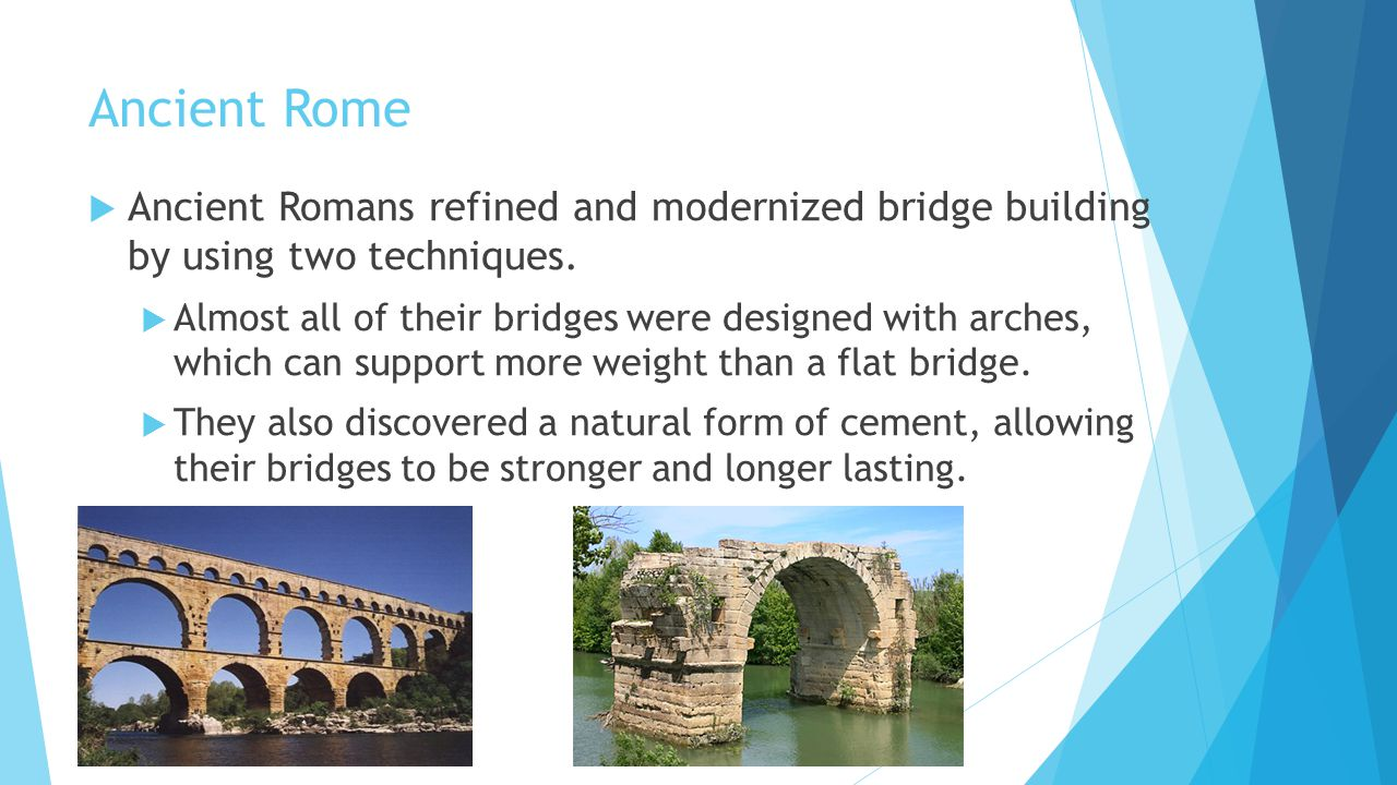 Ancient Rome Ancient Romans refined and modernized bridge building by using two techniques.