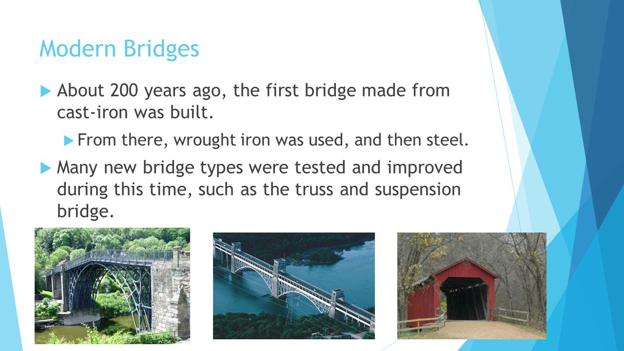 Modern Bridges About 200 years ago, the first bridge made from cast-iron was built. From there, wrought iron was used, and then steel.