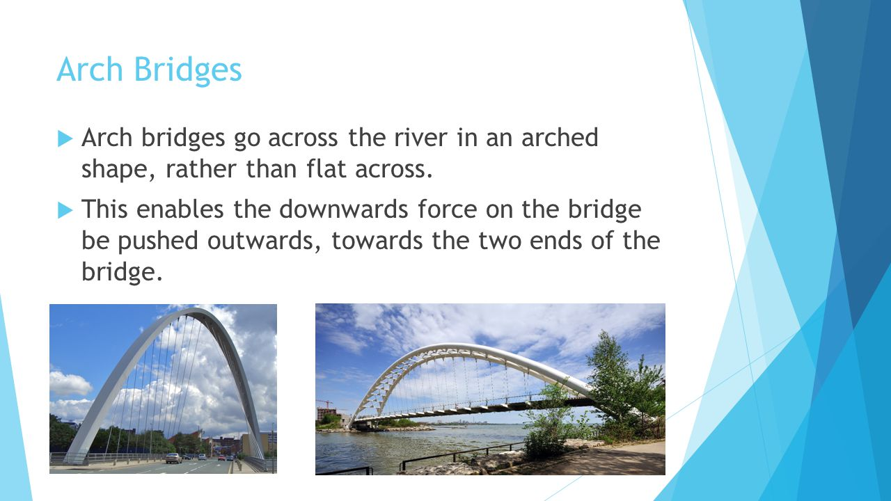 Arch Bridges Arch bridges go across the river in an arched shape, rather than flat across.