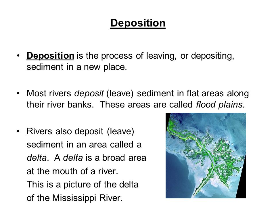 Deposition Deposition is the process of leaving, or depositing, sediment in a new place.