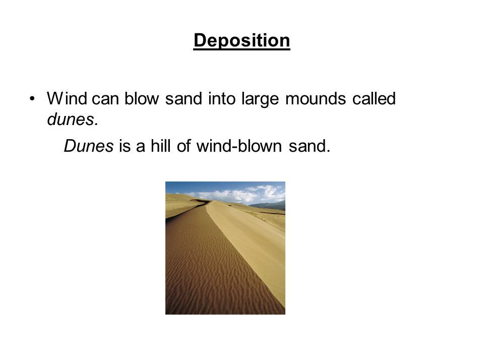 Deposition Wind can blow sand into large mounds called dunes.