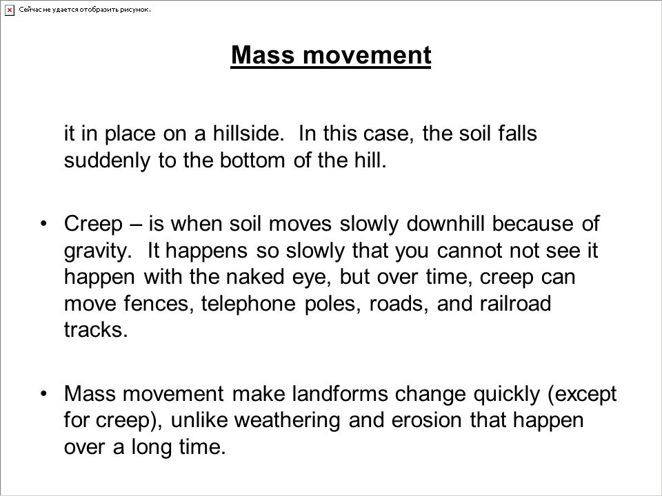 Mass movement it in place on a hillside. In this case, the soil falls suddenly to the bottom of the hill.