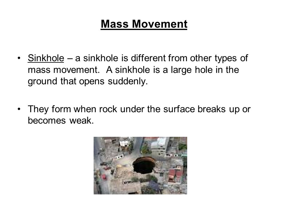 Mass Movement Sinkhole – a sinkhole is different from other types of mass movement. A sinkhole is a large hole in the ground that opens suddenly.