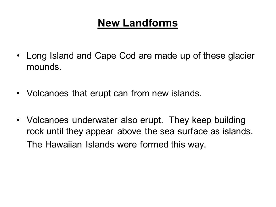 New Landforms Long Island and Cape Cod are made up of these glacier mounds. Volcanoes that erupt can from new islands.