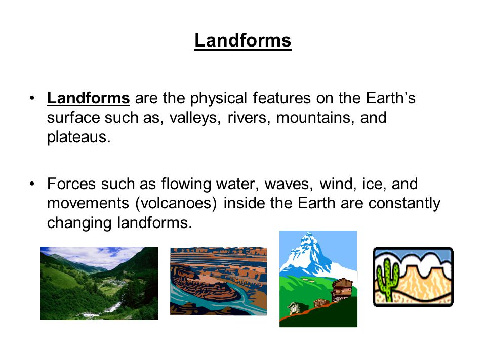 Landforms Landforms are the physical features on the Earth's surface such as, valleys, rivers, mountains, and plateaus.
