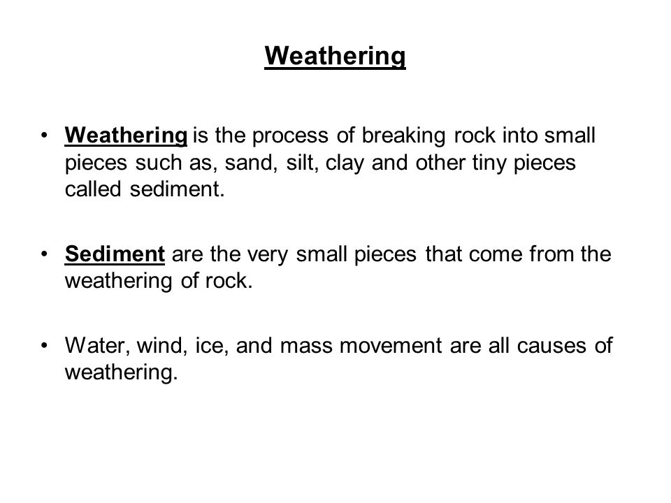 Weathering Weathering is the process of breaking rock into small pieces such as, sand, silt, clay and other tiny pieces called sediment.