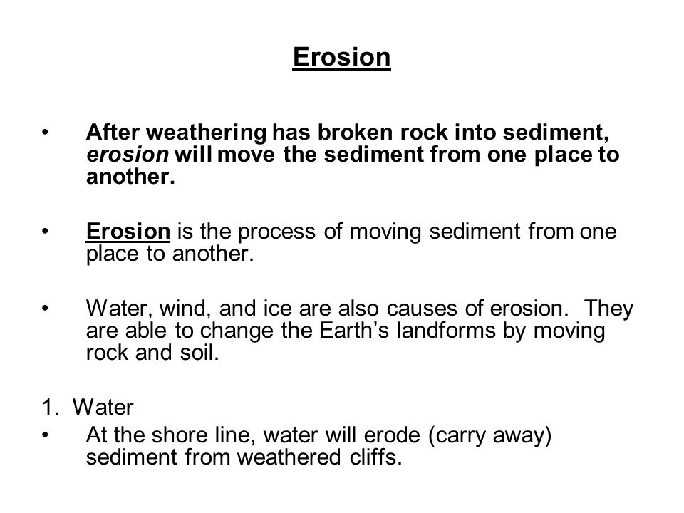 Erosion After weathering has broken rock into sediment, erosion will move the sediment from one place to another.