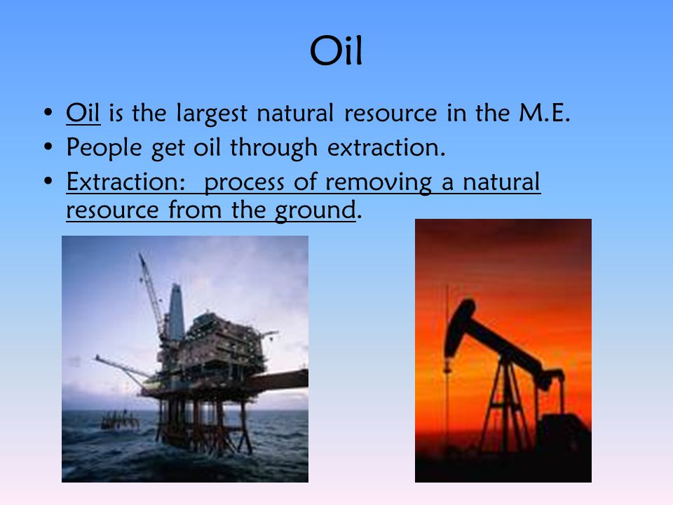 Oil Oil is the largest natural resource in the M.E.