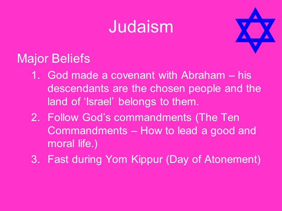Judaism Major Beliefs. God made a covenant with Abraham – his descendants are the chosen people and the land of 'Israel' belongs to them.