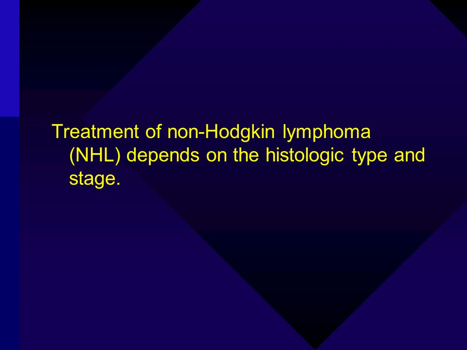 Treatment of non-Hodgkin lymphoma (NHL) depends on the histologic type and stage.