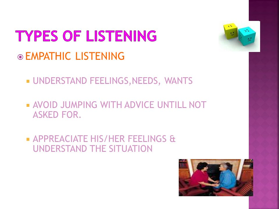 TYPES OF LISTENING EMPATHIC LISTENING UNDERSTAND FEELINGS,NEEDS, WANTS