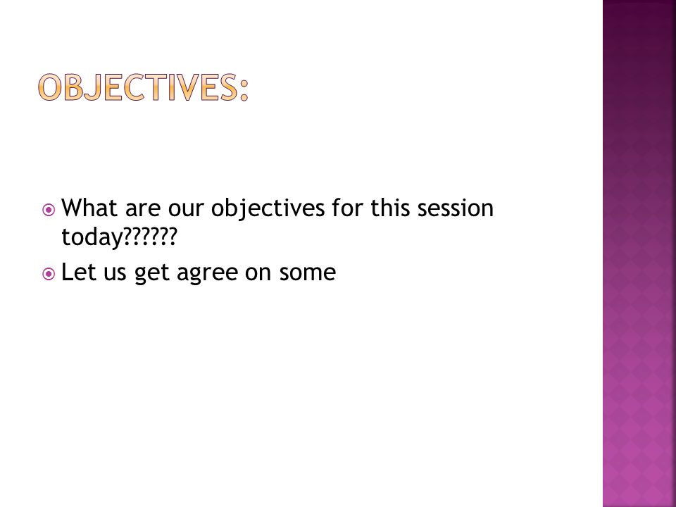 Objectives: What are our objectives for this session today