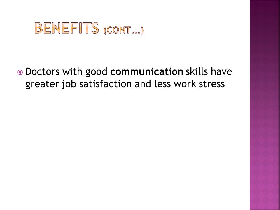 Benefits (Cont…) Doctors with good communication skills have greater job satisfaction and less work stress.